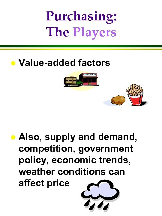 Purchasing: The Players l Value-added factors l Also, supply and demand, competition, government policy,