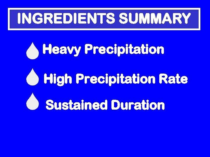 INGREDIENTS SUMMARY Heavy Precipitation High Precipitation Rate Sustained Duration