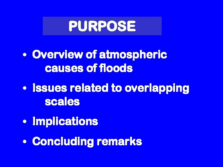 PURPOSE • Overview of atmospheric causes of floods • Issues related to overlapping scales