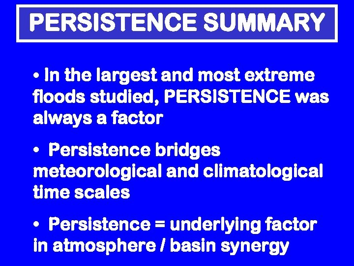 PERSISTENCE SUMMARY • In the largest and most extreme floods studied, PERSISTENCE was always