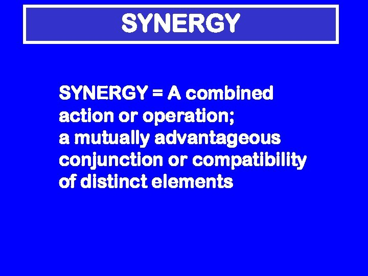 SYNERGY = A combined action or operation; a mutually advantageous conjunction or compatibility of