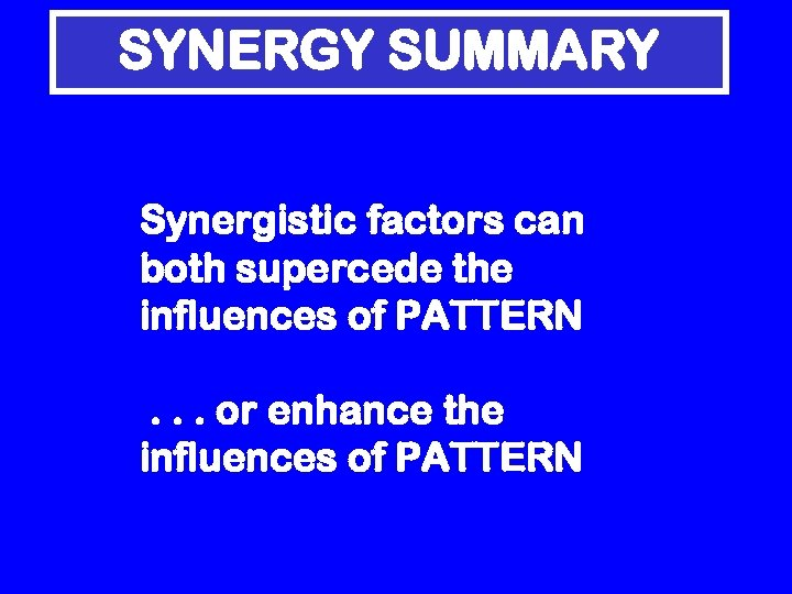 SYNERGY SUMMARY Synergistic factors can both supercede the influences of PATTERN. . . or