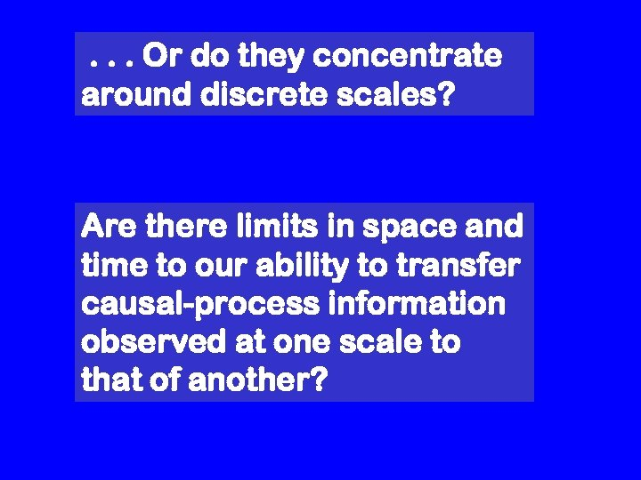 . . . Or do they concentrate around discrete scales? Are there limits in