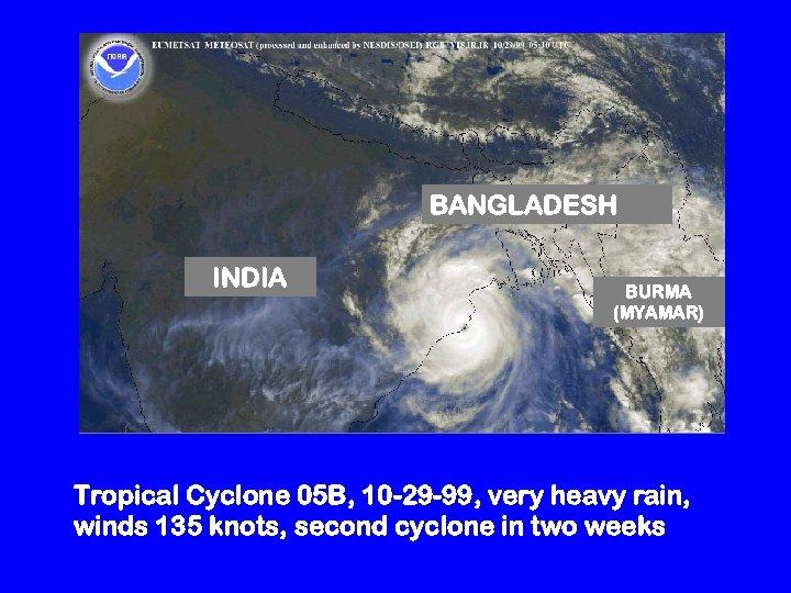 BANGLADESH INDIA BURMA (MYAMAR) Tropical Cyclone 05 B, 10 -29 -99, very heavy rain,