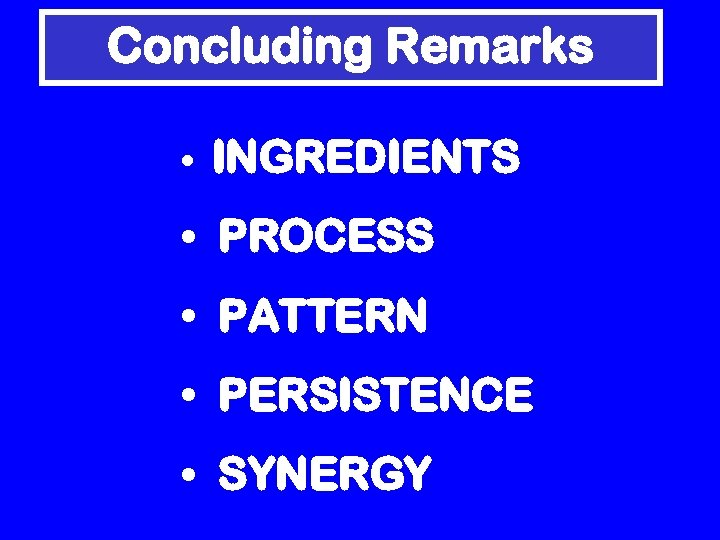 Concluding Remarks • INGREDIENTS • PROCESS • PATTERN • PERSISTENCE • SYNERGY