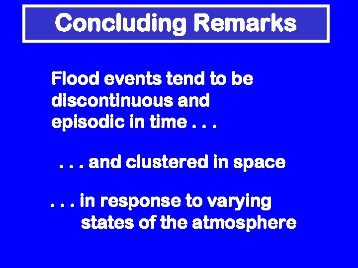 Concluding Remarks Flood events tend to be discontinuous and episodic in time. . .