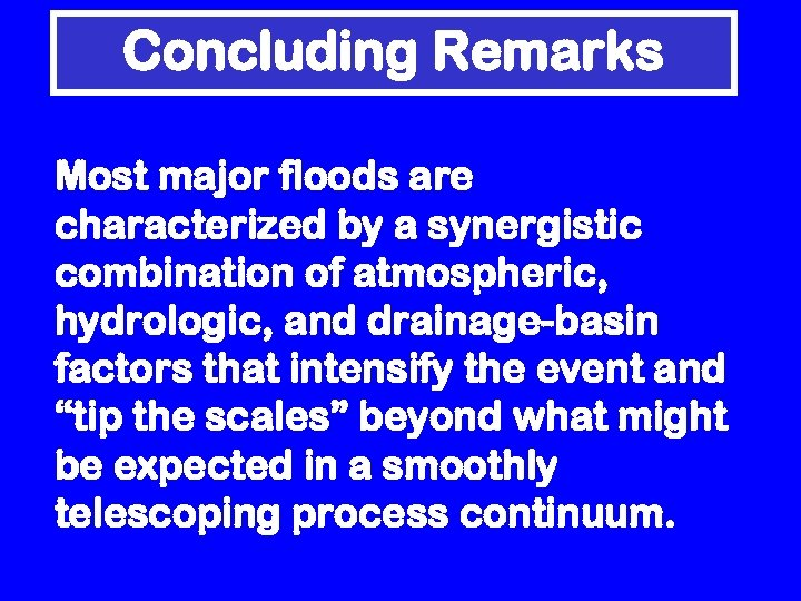 Concluding Remarks Most major floods are characterized by a synergistic combination of atmospheric, hydrologic,