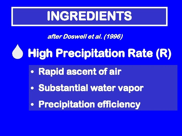 INGREDIENTS after Doswell et al. (1996) High Precipitation Rate (R) • Rapid ascent of