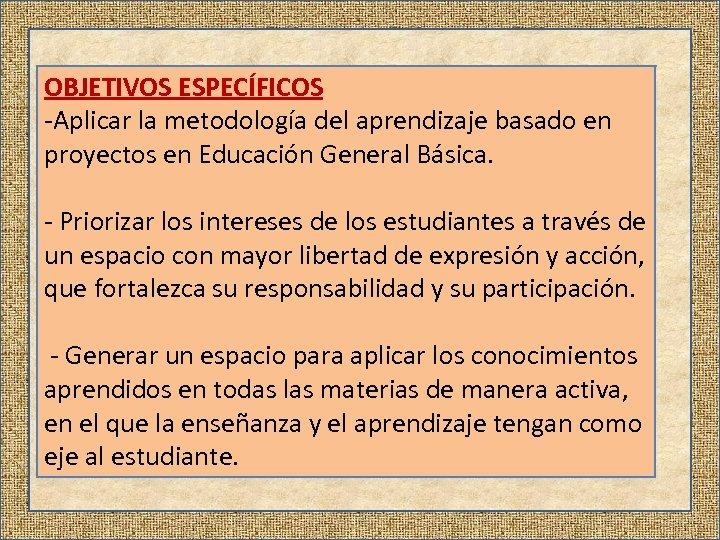 OBJETIVOS ESPECÍFICOS -Aplicar la metodología del aprendizaje basado en proyectos en Educación General Básica.
