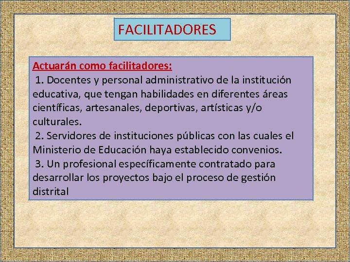 FACILITADORES Actuarán como facilitadores: 1. Docentes y personal administrativo de la institución educativa, que