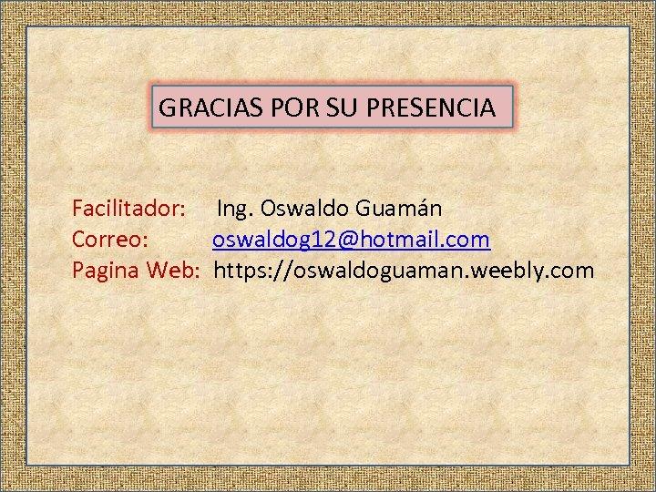 GRACIAS POR SU PRESENCIA Facilitador: Ing. Oswaldo Guamán Correo: oswaldog 12@hotmail. com Pagina Web: