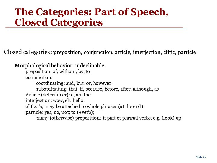 The Categories: Part of Speech, Closed Categories Closed categories: preposition, conjunction, article, interjection, clitic,