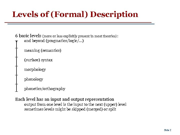 Levels of (Formal) Description 6 basic levels (more or less explicitly present in most