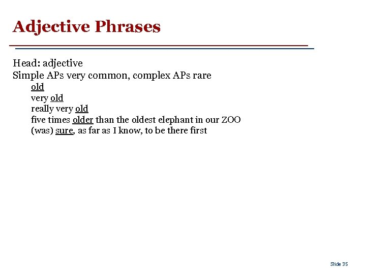 Adjective Phrases Head: adjective Simple APs very common, complex APs rare old very old