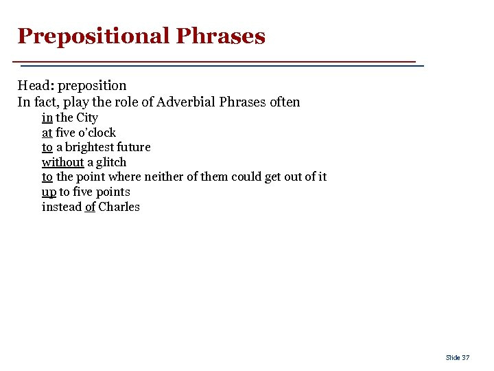 Prepositional Phrases Head: preposition In fact, play the role of Adverbial Phrases often in