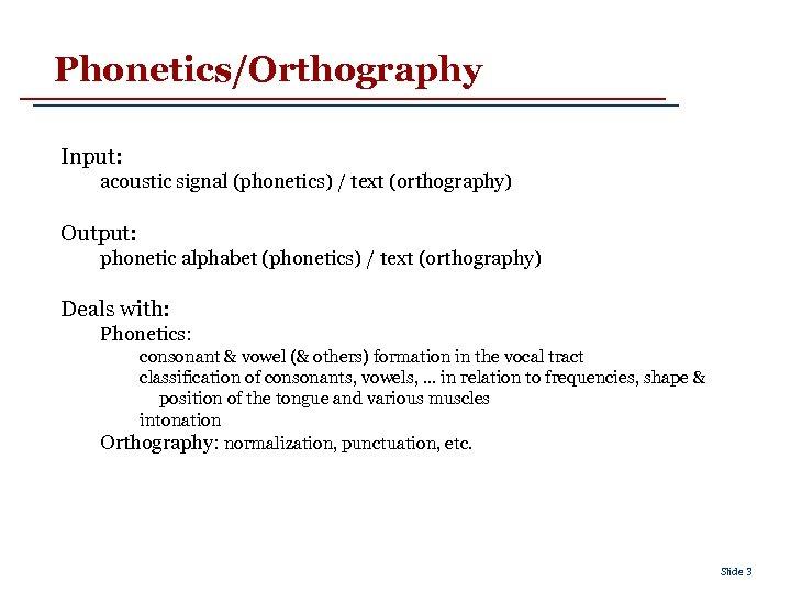 Phonetics/Orthography Input: acoustic signal (phonetics) / text (orthography) Output: phonetic alphabet (phonetics) / text