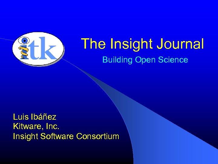 The Insight Journal Building Open Science Luis Ibáñez Kitware, Inc. Insight Software Consortium