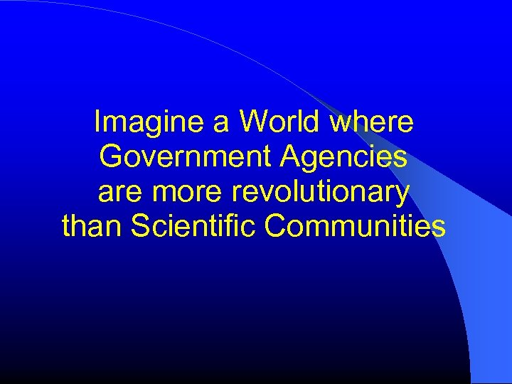 Imagine a World where Government Agencies are more revolutionary than Scientific Communities