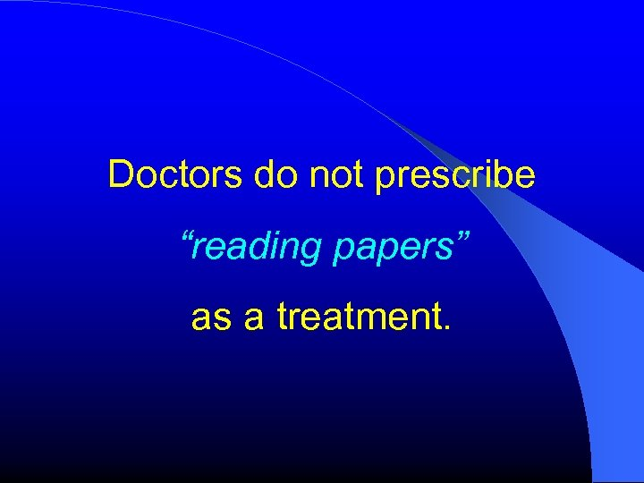"""Doctors do not prescribe """"reading papers"""" as a treatment."""