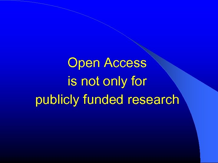Open Access is not only for publicly funded research