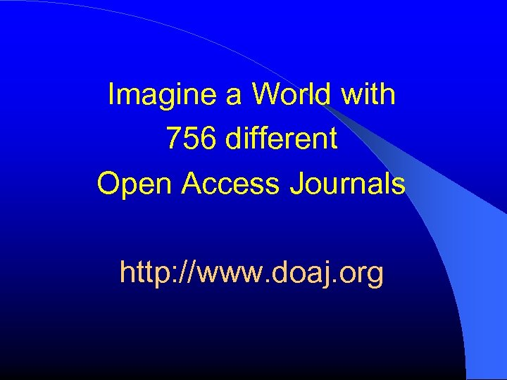 Imagine a World with 756 different Open Access Journals http: //www. doaj. org