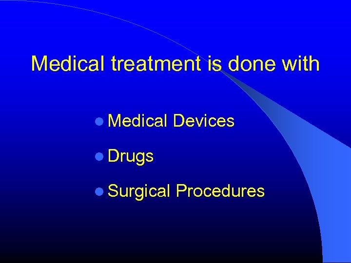 Medical treatment is done with Medical Devices Drugs Surgical Procedures