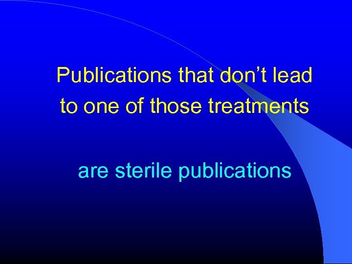 Publications that don't lead to one of those treatments are sterile publications