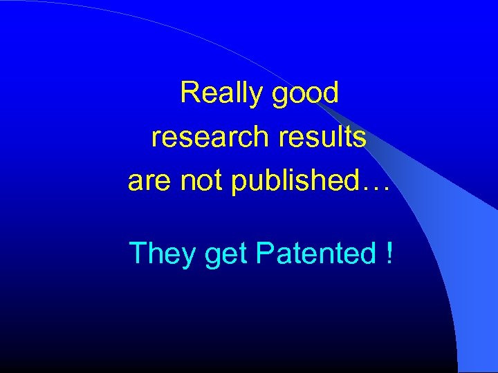 Really good research results are not published… They get Patented !