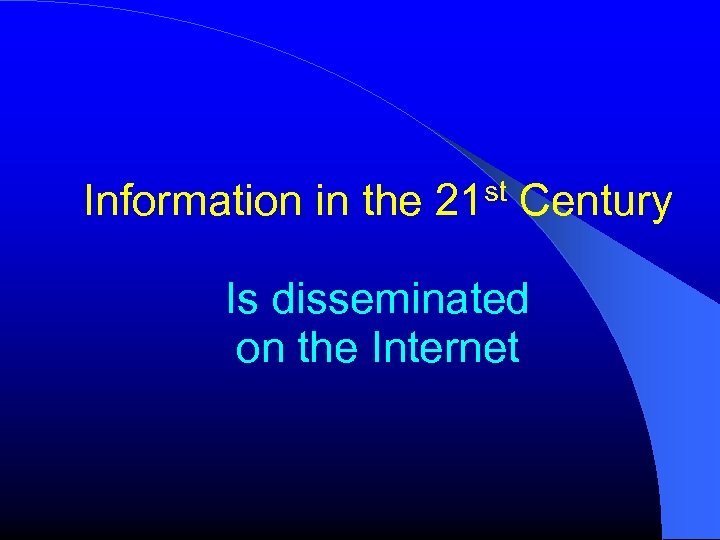 Information in the 21 st Century Is disseminated on the Internet