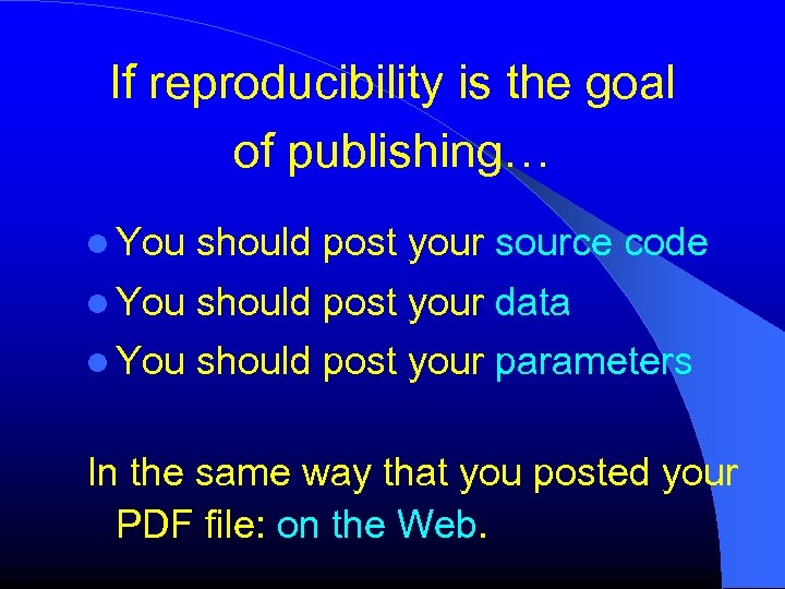 If reproducibility is the goal of publishing… You should post your source code You