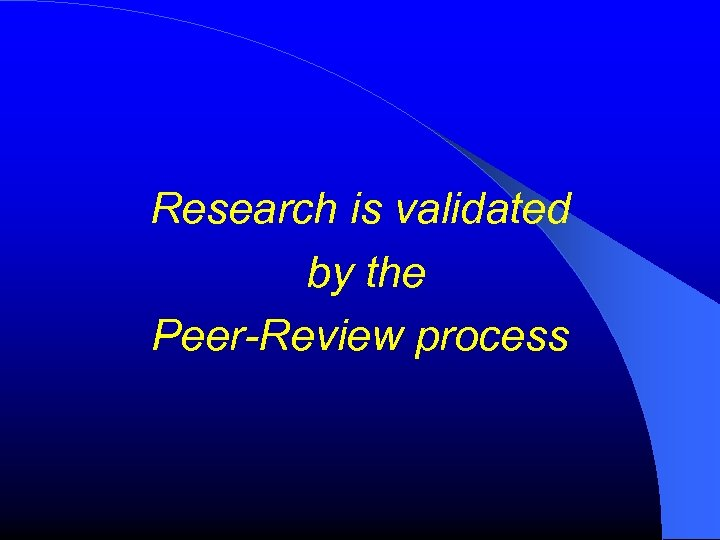 Research is validated by the Peer-Review process