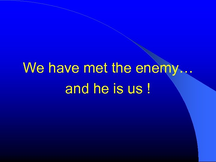 We have met the enemy… and he is us !