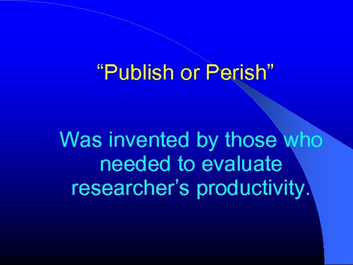 """""""Publish or Perish"""" Was invented by those who needed to evaluate researcher's productivity."""