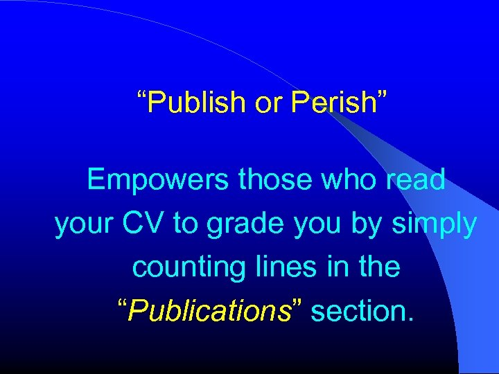 """""""Publish or Perish"""" Empowers those who read your CV to grade you by simply"""