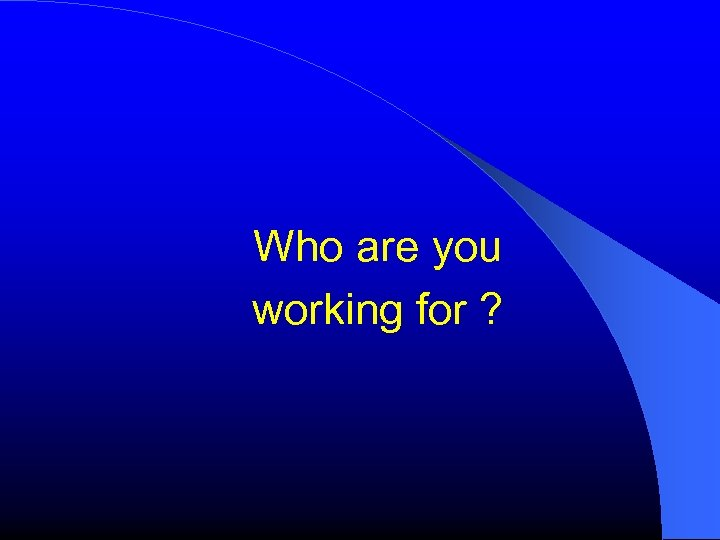 Who are you working for ?