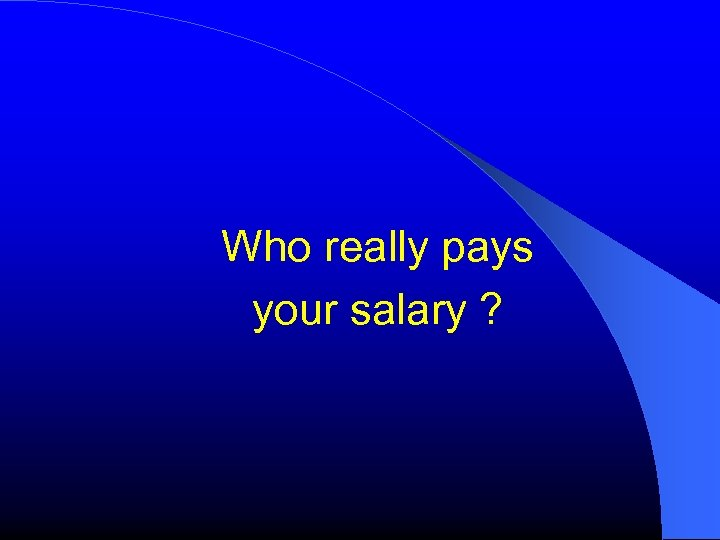Who really pays your salary ?