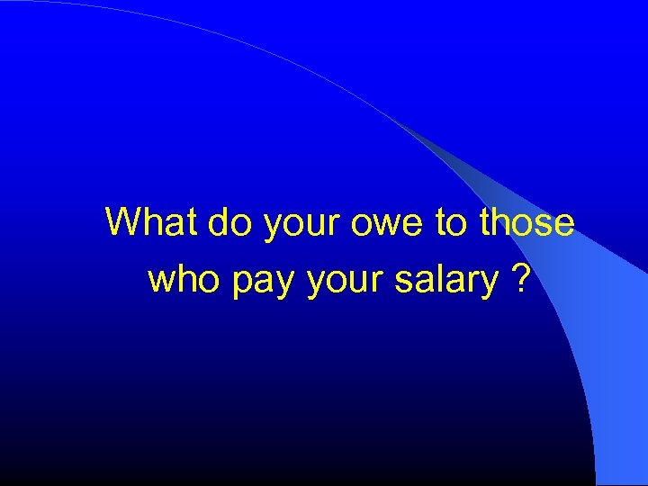 What do your owe to those who pay your salary ?