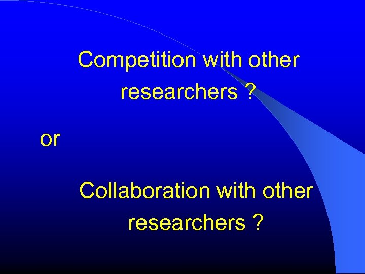 Competition with other researchers ? or Collaboration with other researchers ?