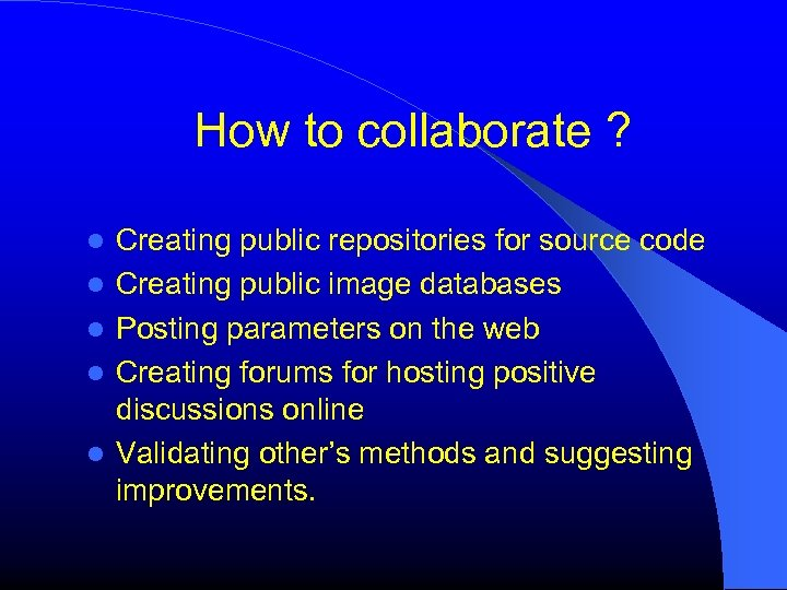 How to collaborate ? Creating public repositories for source code Creating public image databases
