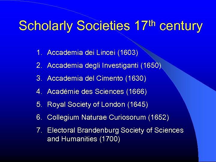 Scholarly Societies 17 th century 1. Accademia dei Lincei (1603) 2. Accademia degli Investiganti