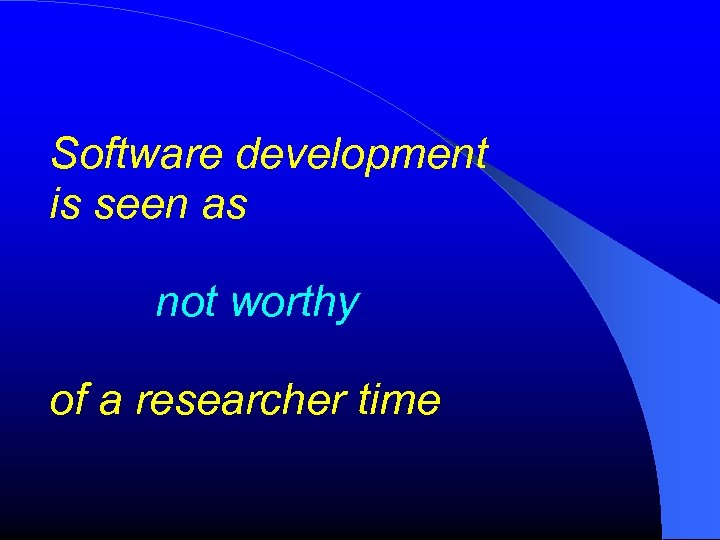 Software development is seen as not worthy of a researcher time