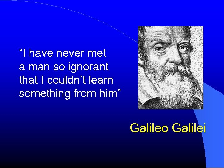 """""""I have never met a man so ignorant that I couldn't learn something from"""