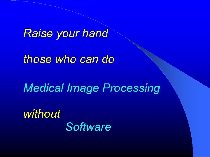 Raise your hand those who can do Medical Image Processing without Software