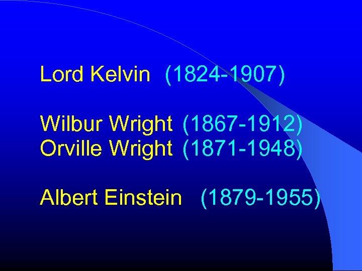 Lord Kelvin (1824 -1907) Wilbur Wright (1867 -1912) Orville Wright (1871 -1948) Albert Einstein