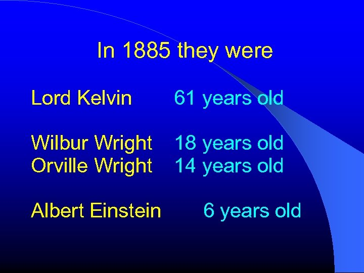 In 1885 they were Lord Kelvin 61 years old Wilbur Wright Orville Wright 18