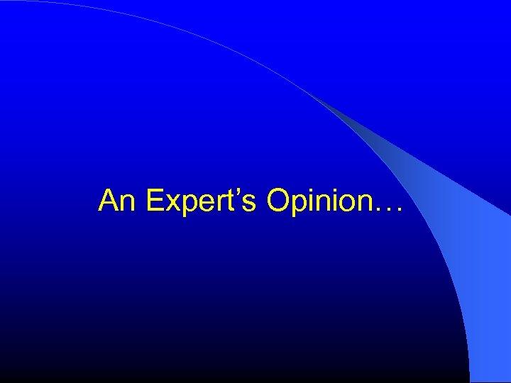 An Expert's Opinion…