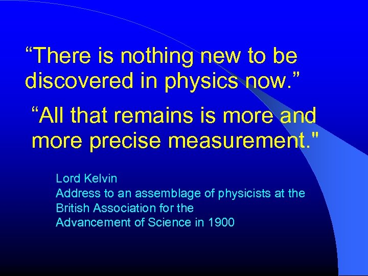 """""""There is nothing new to be discovered in physics now. """" """"All that remains"""