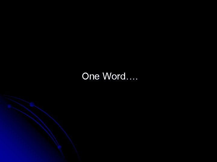 One Word….