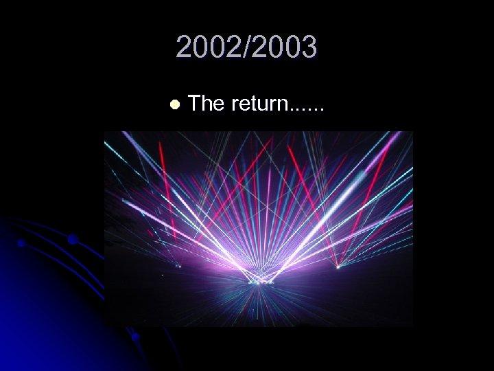 2002/2003 l The return. . .