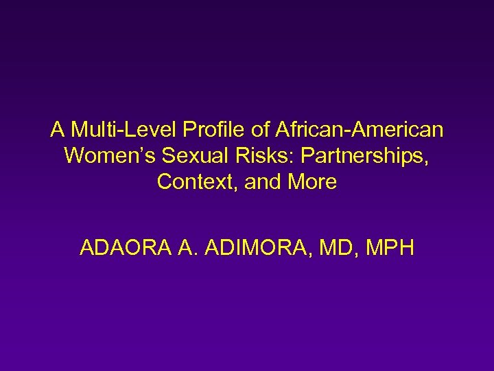 A Multi-Level Profile of African-American Women's Sexual Risks: Partnerships, Context, and More ADAORA A.